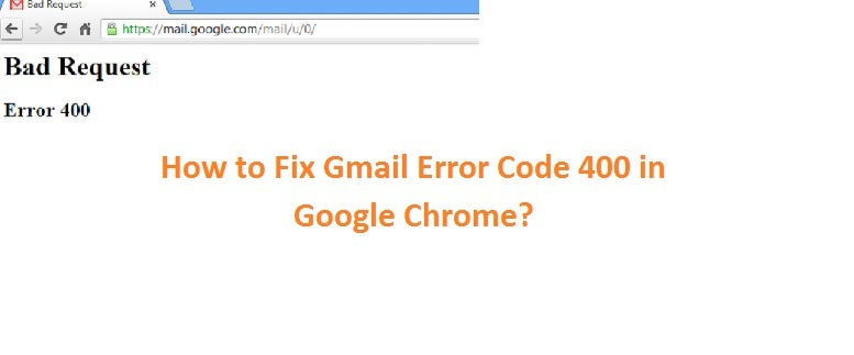 Gmail Error Code 400 in Google Chrome-How to Fix it?