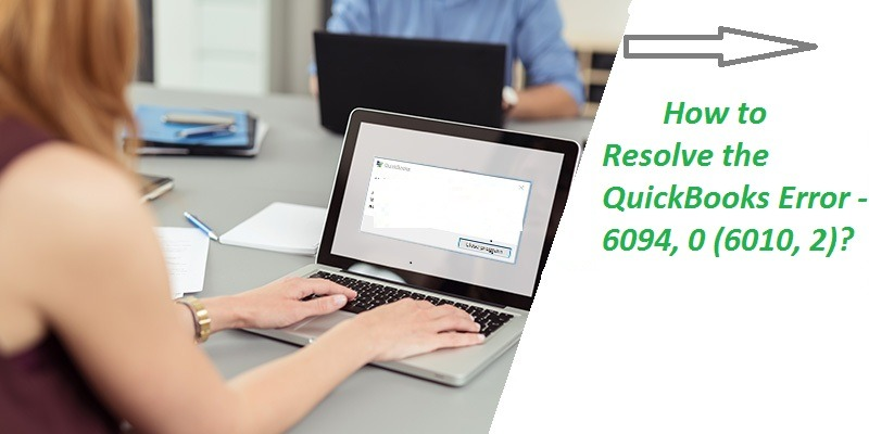 How to Resolve the QuickBooks Error -6094, 0 (6010, 2)?