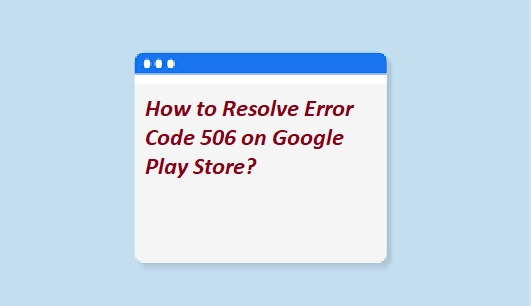 How to Resolve Error Code 506 on Google Play Store?